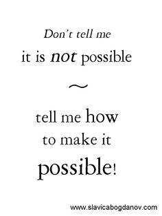 Don't tell me it is not possible. Tell me how to make it possible. http://www.slavicabogdanov.com Like and share if you agree.