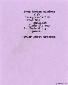 """Even broken windows sigh in appreciation when the sunlight finds its way to their dirty panes."""""""