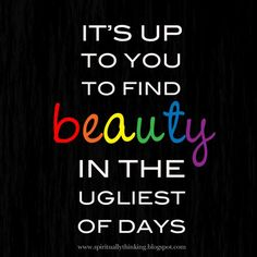 Quotes –Words to Inspire - Encourage –Motivate - It's up to you to find beauty in the ugliest of days The Words, Cool Words, Great Quotes, Quotes To Live By, Inspirational Quotes, Motivational Quotes, Fabulous Quotes, Awesome Quotes, Mantra