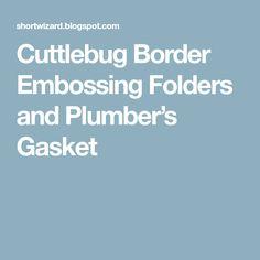 Cuttlebug Border Embossing Folders and Plumber's Gasket