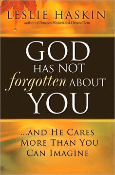 God Has Not Forgotten About You: ...and He Cares More Than You Can Imagine | Leslie Haskin
