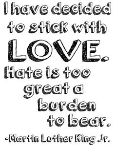 """I have decided to stick with LOVE. Hate is too great a burden to bear."" 