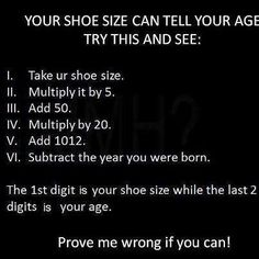 Your Shoe Size Can Tell Your Age Try This and See: I. Take ur shoe size. Subtract the year you were born. The digit is your shoe size while the last 2 digits is your age. Prove me wrong if you can! Funny Riddles, Jokes And Riddles, Funny Jokes, Riddles With Answers, Brain Riddles, Tricky Riddles, Sarcastic Jokes, Math Jokes, Hilarious