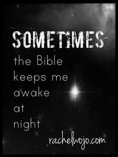 Sometimes the Bible Keeps Me Awake at Night: It's not that I can't sleep so I turn to God's Word and I'm fully comforted.  Though that has happened to me before too....