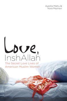 Love, InshAllah : The Secret Love Lives of American Muslim Women by Ayesha Mattu & Nura Maznavi