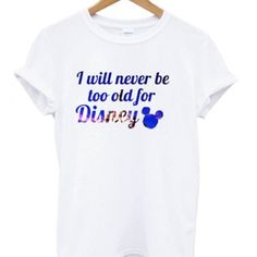 I will never be too old for disney t-shirt