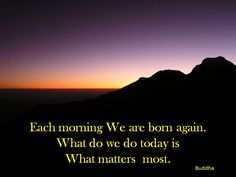Each morning We are born again.  What do we do today is what matters  most.