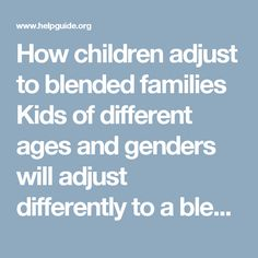 How children adjust to blended families Kids of different ages and genders will adjust differently to a blended family. The physical and emotional needs of a two-year-old girl are different than those of a 13-year-old boy, but don't mistake differences in development and age for differences in fundamental needs. Just because a teenager may take a long time accepting your love and affection doesn't mean that he doesn't want it. You will need to adjust your approach with different age levels…