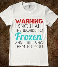 WARNING:I KNOW ALL THE WORDS TO FROZEN....and other songs. >:D