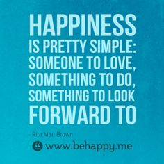Happiness is pretty simple: someone to love, something to do, something to look forward to. #happy #quote