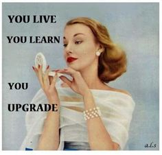 Live, learn, upgrade