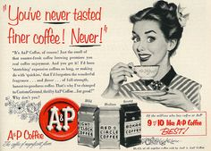 You've never tasted finer coffee! Never! (A&P Coffee ad, 1953.)  I used to grind bags of coffee while my Mom was grocery shopping because it was cool to run the machine, and the coffee smelled so good!  Love coffee!