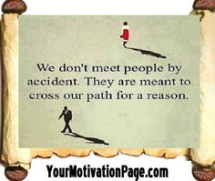 we don't meet people by accident... they are meant to cross our path for a reason