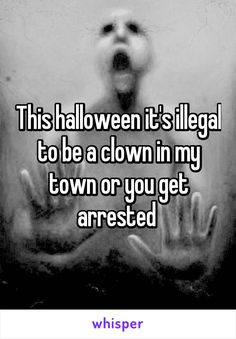 This halloween it's illegal to be a clown in my town or you get arrested