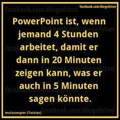 PowerPoint ist, wenn jemand 4 Stunden arbetiet, damit er dann in 20 Minuten zeigen kann, was er auch in 5 Minuten sagen könnte.