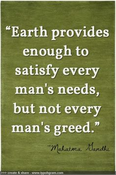 """Earth provides enough to satisfy every man's needs, but not every man's greed.""   ~Mahatma Gandhi"