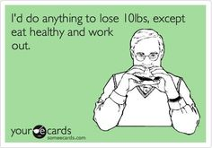 I'd do anything to lose 10 lbs, except eat healthy and work out...