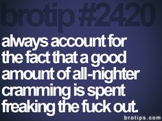 brotip #2420 always account for  the fact that a good  amount of all-nighter  cramming is spent  freaking the fuck out.