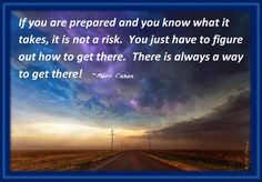 If you are prepared and you know what it takes, it is not a risk.  You just have to figure out how to get there.  There is always a way to get there!    ~Mark Cuban