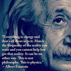 Albert Einstein: Everything is energy and that's all there is to it. Match the frequency of the reality you want and you cannot help but get that reality. This is not philosophy. It is physics. Citations D'albert Einstein, Citation Einstein, Albert Einstein Quotes, Wisdom Quotes, Life Quotes, Lyric Quotes, Movie Quotes, Quotes Quotes, Spiritual Quotes
