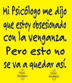"""Trans: """"My psychologist told me that I am obsessed with revenge. Mi Psicologo me dijo q estoy obsesionada con la venganza. Pero estoo noo se va a quedar asii. Me Quotes, Funny Quotes, Rebel Quotes, Mexicans Be Like, Spanish Jokes, Mexican Humor, Humor Mexicano, Frases Humor, Really Funny"""