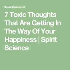 7 Toxic Thoughts That Are Getting In The Way Of Your Happiness | Spirit Science