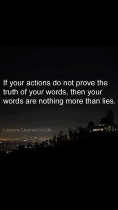 If your actions do not prove the truth or your words, then your words are nothing more than lies.