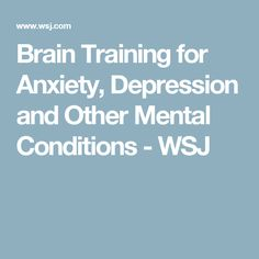 Brain Training for Anxiety, Depression and Other Mental Conditions - WSJ