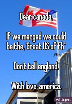 "Dear canada, If we merged we could be the, 'Great US of Eh"" Don't tell england. With love, america<<<Too late gits. America Funny, Hetalia America, Canadian Memes, Canadian Humour, America Vs Canada, Funny Images, Funny Pictures, Canada Funny, Whisper Confessions"