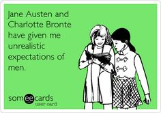 Jane Austen and Charlotte Bronte have given me unrealistic expectations of men.