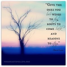 Give the ones you love wings to fly, roots to come back, and reasons to stay <3