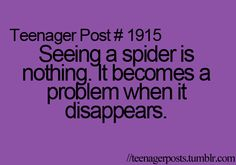 Seeing a spider actually scares me, but when it's gone- I feel bad for the person who has to hear my scream and have me clutch their neck. I'm charming aren't I?