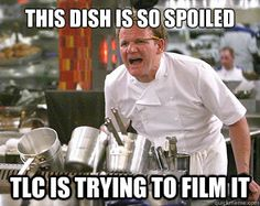 Chef Ramsay - this dish is so spoiled tlc is trying to film it
