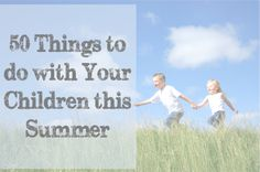 A list of 50 things to do with your children this summer! I tried to keep it frugal and true to real life... - Beyond the Cover