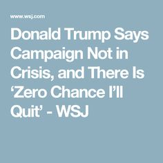 Donald Trump Says Campaign Not in Crisis, and There Is 'Zero Chance I'll Quit' - WSJ