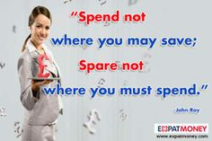 Spend not where you may save; spare not where you must spend.	  -John Ray