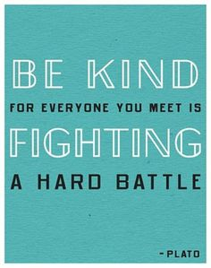 So true because in some way we all are fighting a hard battle, and being kind does not take much effort. : )