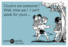 Cousins are awesome! Well, mine are! I can't speak for yours. ;)