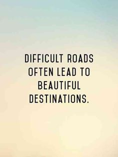 """""""Difficult roads lead to beautiful destinations."""""""