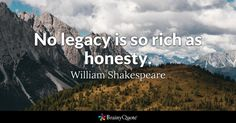 No legacy is so rich as honesty. - William Shakespeare