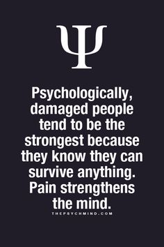 Psychologically, damaged people tend to be the strongest because they know they can survive anything.  Pain strengthens the mind.