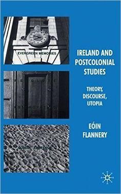 Ireland and postcolonial studies : theory, discourse, utopia / Eóin Flannery - Basingtoke : Palgrave Macmillan, 2009