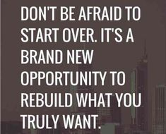 """""""Don't be afraid to start over. It's a brand new opportunity to rebuild what you truly want."""""""