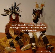Don't Take Anything Personally.  Nothing others do is because of you.  - Miguel Angel Ruiz (don Miguel Ruiz)