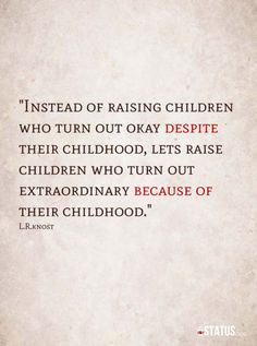 """Instead of raising children who turn out okay despite their childhood, let's raise children who turn out extraordinary because of their childhood."" L.R.Knost <3 www.littleheartsbooks.com"