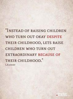 """Instead of raising children who turn out okay despite their childhood, let's raise children who turn out extraordinary because of their childhood."" L.R.Knost <3 www.littleheartsbooks.com"