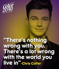 There's nothing wrong with you. There's a lot wrong with the world you live in. -- Chris Colfer