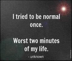 I tried to be normal once.