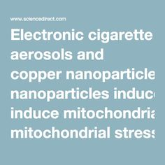 Electronic cigarette aerosols and copper nanoparticles induce mitochondrial stress and promote DNA fragmentation in lung…