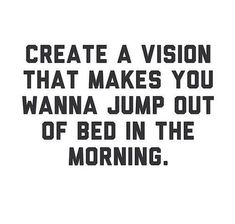 Create a vision that makes you want to jump out of bed in the morning. Motivation!